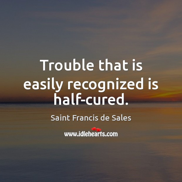 Trouble that is easily recognized is half-cured. Saint Francis de Sales Picture Quote