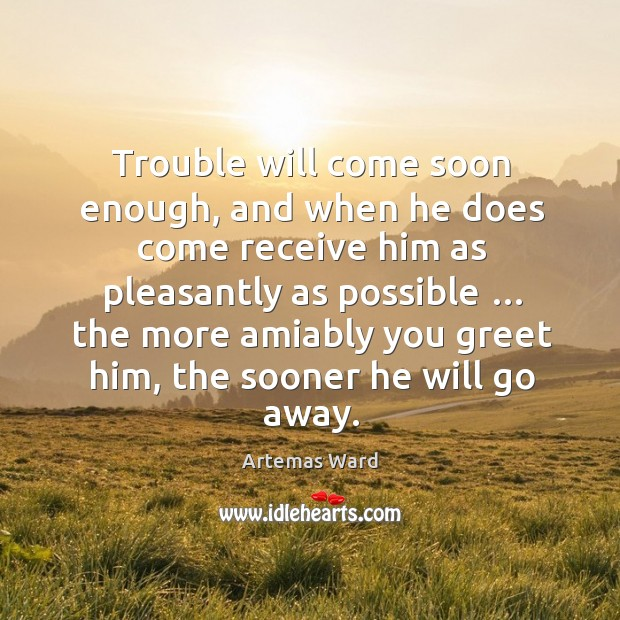 Image, Trouble will come soon enough, and when he does come receive him as pleasantly as possible …