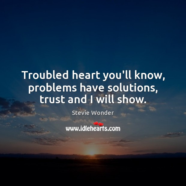 Image, Troubled heart you'll know, problems have solutions, trust and I will show.