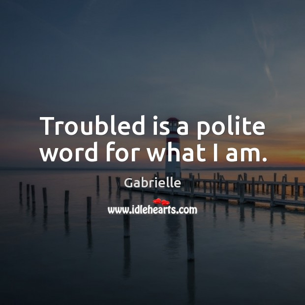 Image, Troubled is a polite word for what I am.