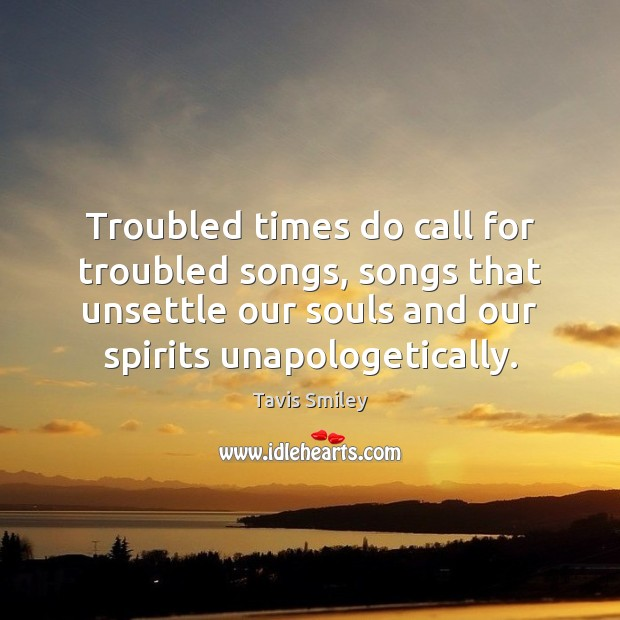 Image, Troubled times do call for troubled songs, songs that unsettle our souls