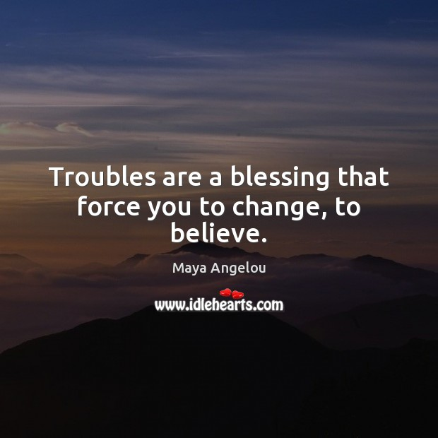 Image, Troubles are a blessing that force you to change, to believe.