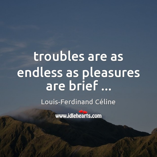 Troubles are as endless as pleasures are brief … Louis-Ferdinand Céline Picture Quote