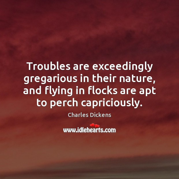 Image, Troubles are exceedingly gregarious in their nature, and flying in flocks are