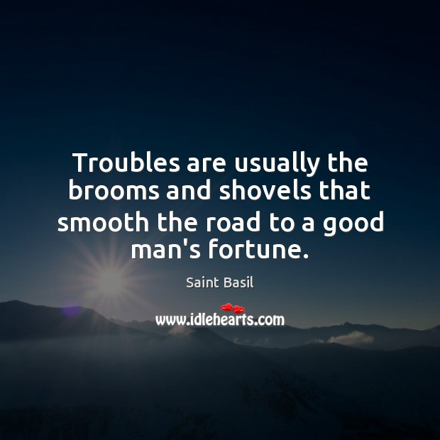 Troubles are usually the brooms and shovels that smooth the road to a good man's fortune. Image