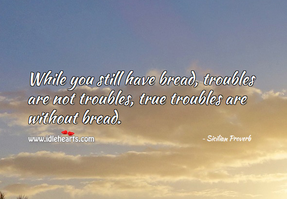 While you still have bread, troubles are not troubles are without bread. Sicilian Proverbs Image