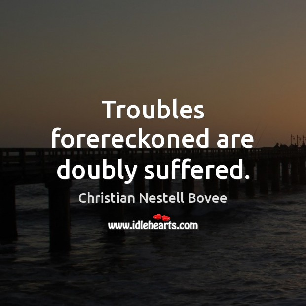 Troubles forereckoned are doubly suffered. Image