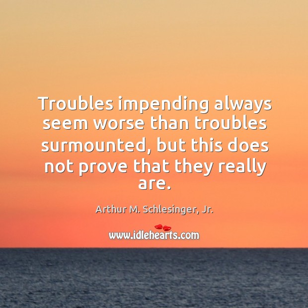 Troubles impending always seem worse than troubles surmounted, but this does not Arthur M. Schlesinger, Jr. Picture Quote
