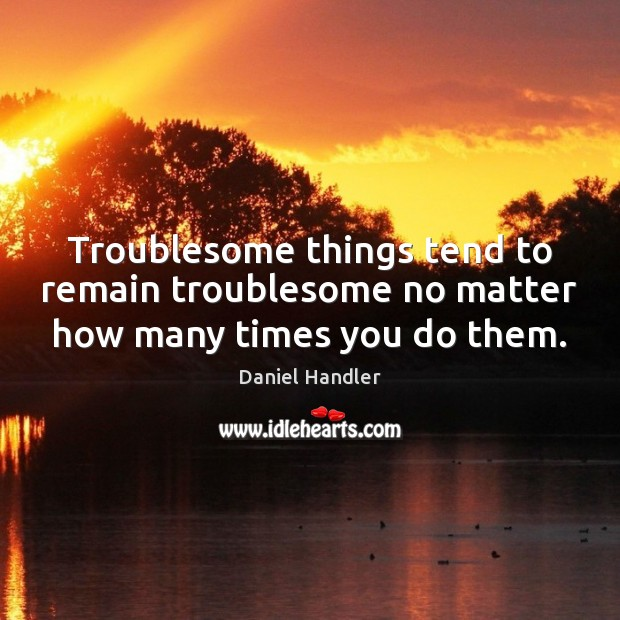 Image, Troublesome things tend to remain troublesome no matter how many times you do them.