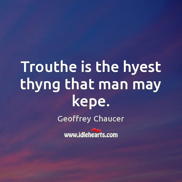 Image, Trouthe is the hyest thyng that man may kepe.