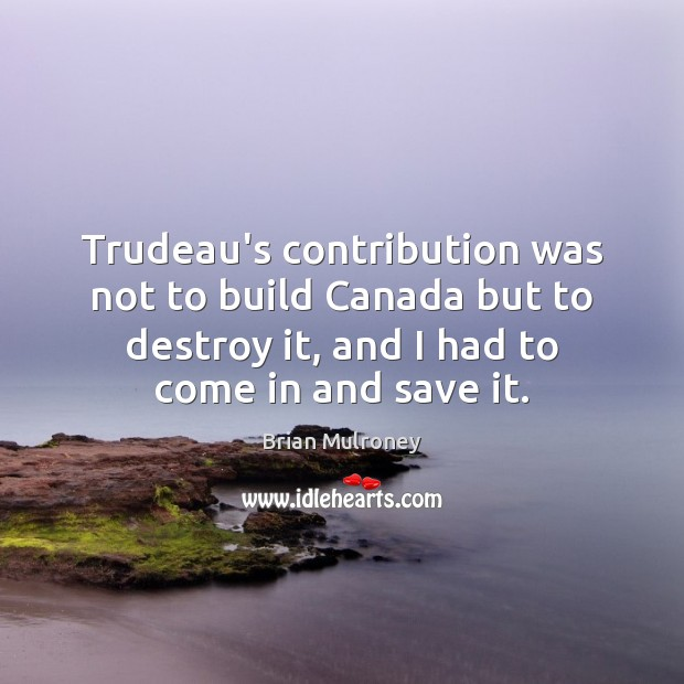 Image, Trudeau's contribution was not to build Canada but to destroy it, and