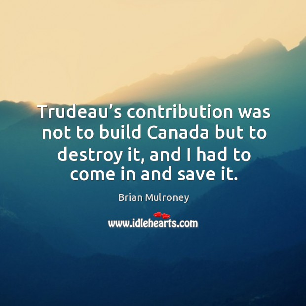 Trudeau's contribution was not to build canada but to destroy it, and I had to come in and save it. Image