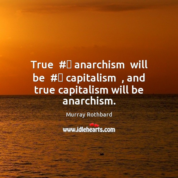 True  # anarchism  will be  # capitalism  , and true capitalism will be anarchism. Murray Rothbard Picture Quote