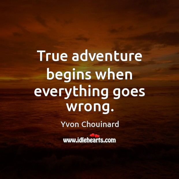 True adventure begins when everything goes wrong. Yvon Chouinard Picture Quote