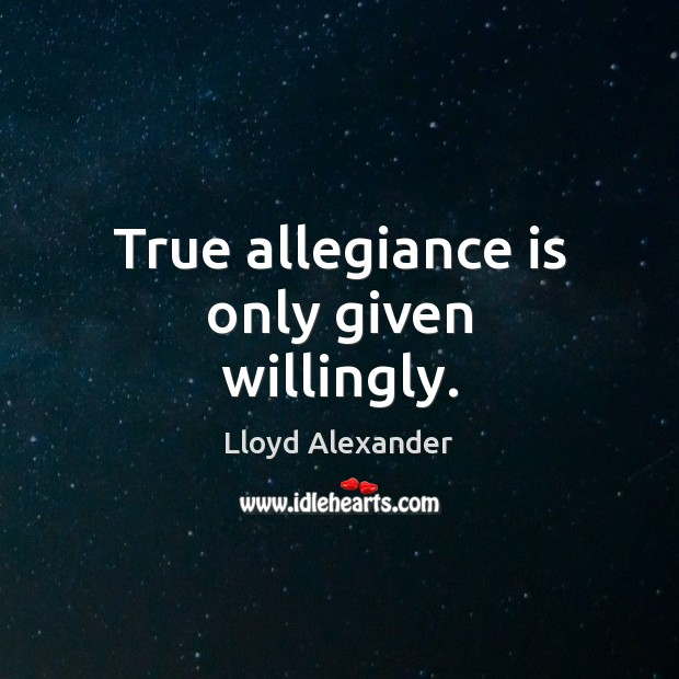 True allegiance is only given willingly. Lloyd Alexander Picture Quote