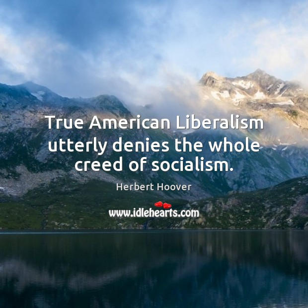 True American Liberalism utterly denies the whole creed of socialism. Herbert Hoover Picture Quote
