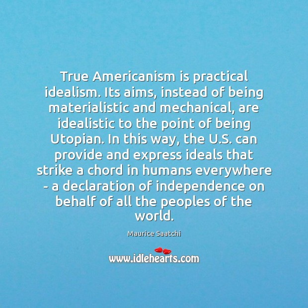 True Americanism is practical idealism. Its aims, instead of being materialistic and Independence Quotes Image