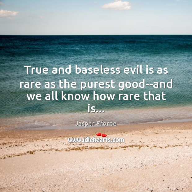 Image, True and baseless evil is as rare as the purest good–and we all know how rare that is…