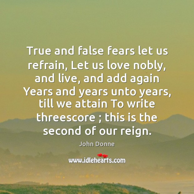 True and false fears let us refrain, Let us love nobly, and John Donne Picture Quote