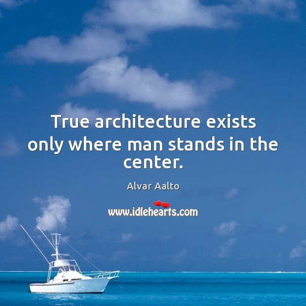 Image, True architecture exists only where man stands in the center.
