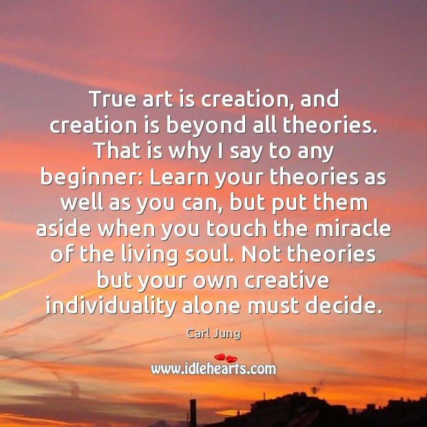 Image, True art is creation, and creation is beyond all theories. That is