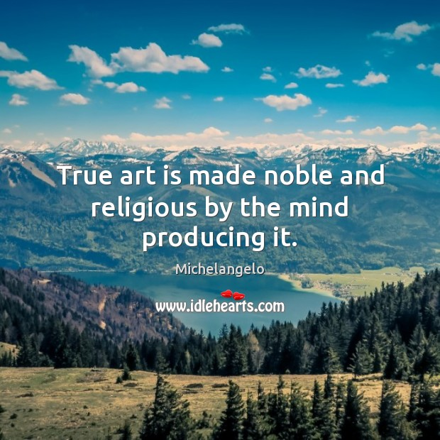 True art is made noble and religious by the mind producing it. Michelangelo Picture Quote