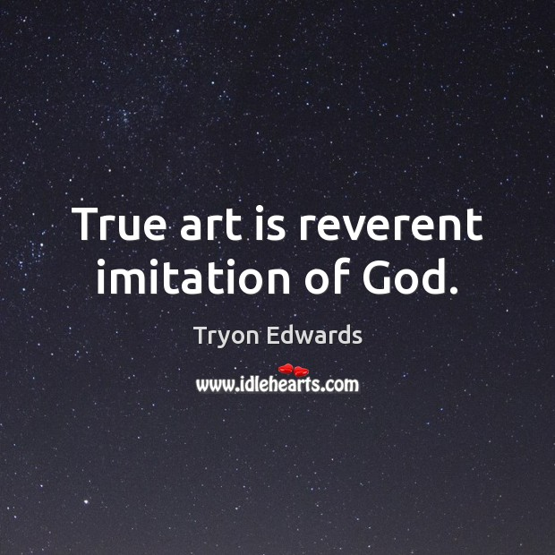 True art is reverent imitation of God. Art Quotes Image