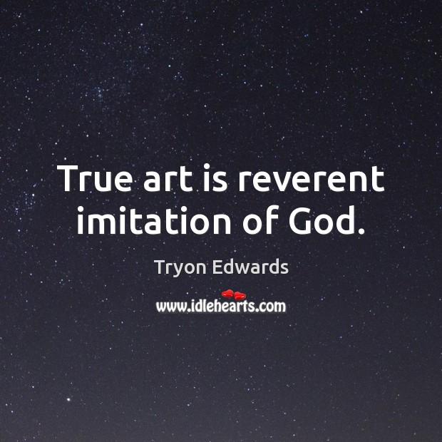 True art is reverent imitation of God. Art Quotes Image