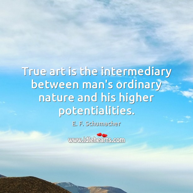 True art is the intermediary between man's ordinary nature and his higher potentialities. Image