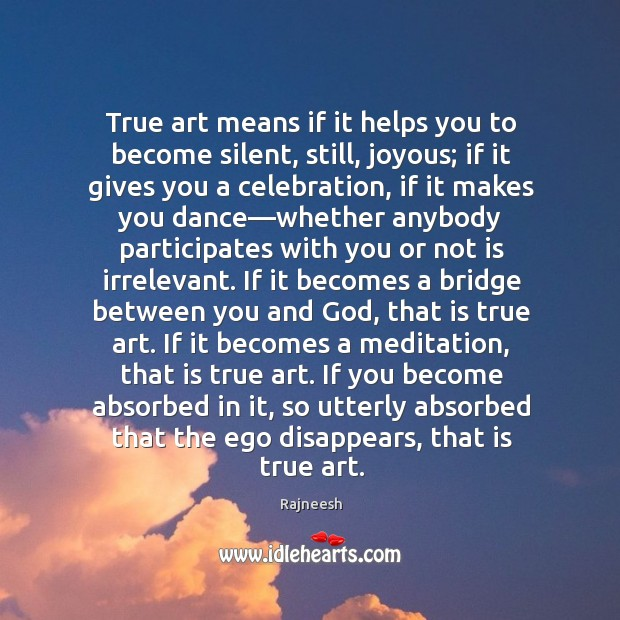 Image, True art means if it helps you to become silent, still, joyous;