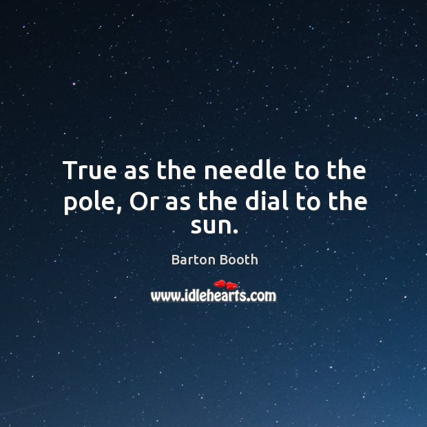 Image, True as the needle to the pole, or as the dial to the sun.