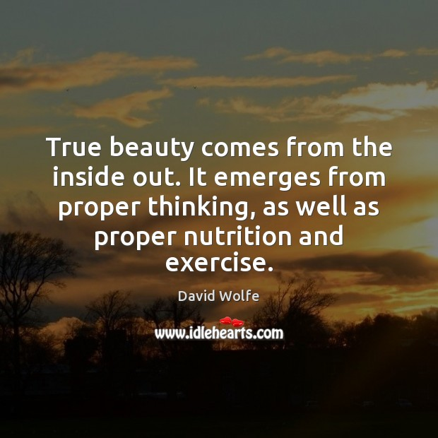 True beauty comes from the inside out. It emerges from proper thinking, David Wolfe Picture Quote