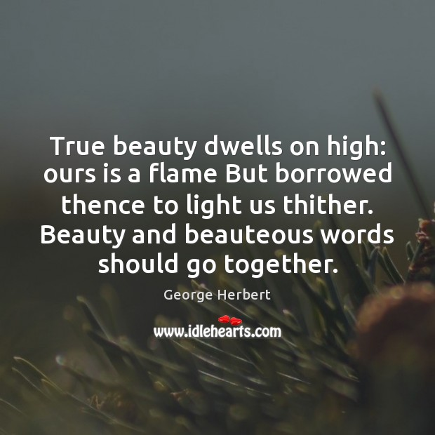 Image, True beauty dwells on high: ours is a flame But borrowed thence