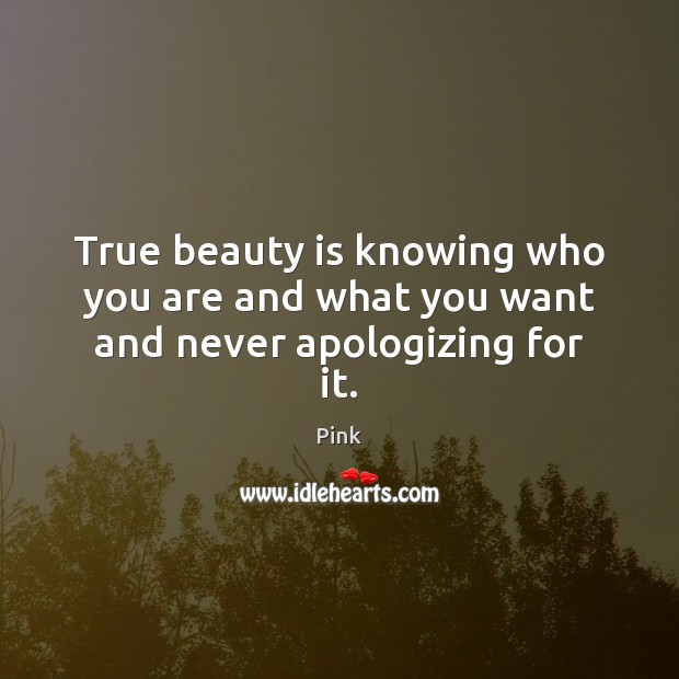 True beauty is knowing who you are and what you want and never apologizing for it. Pink Picture Quote