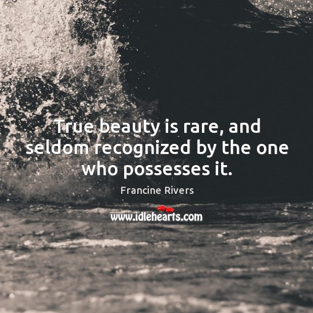 True beauty is rare, and seldom recognized by the one who possesses it. Image