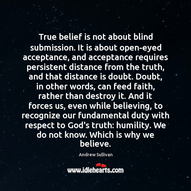 True belief is not about blind submission. It is about open-eyed acceptance, Andrew Sullivan Picture Quote