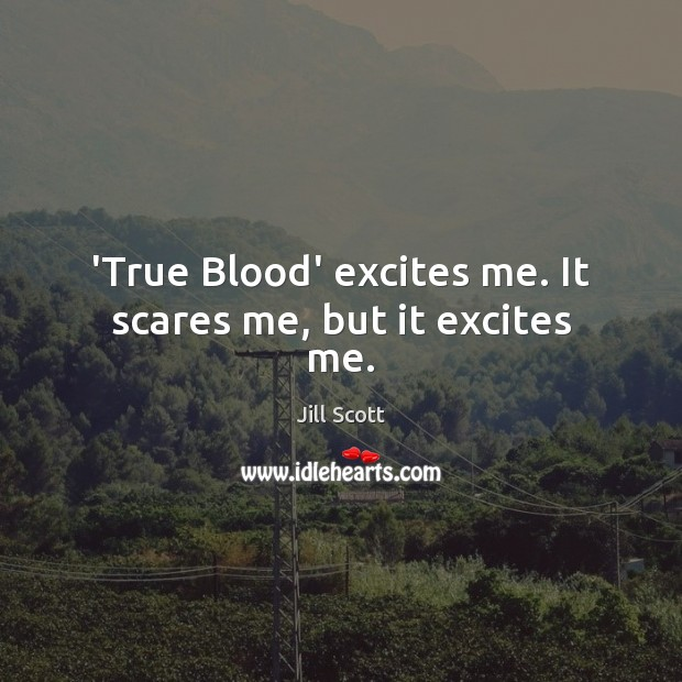 'True Blood' excites me. It scares me, but it excites me. Jill Scott Picture Quote