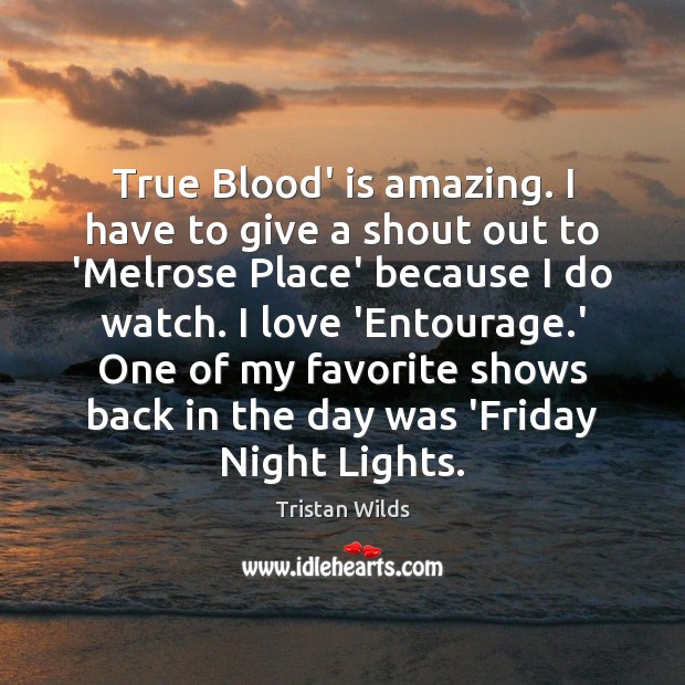 True Blood' is amazing. I have to give a shout out to Image