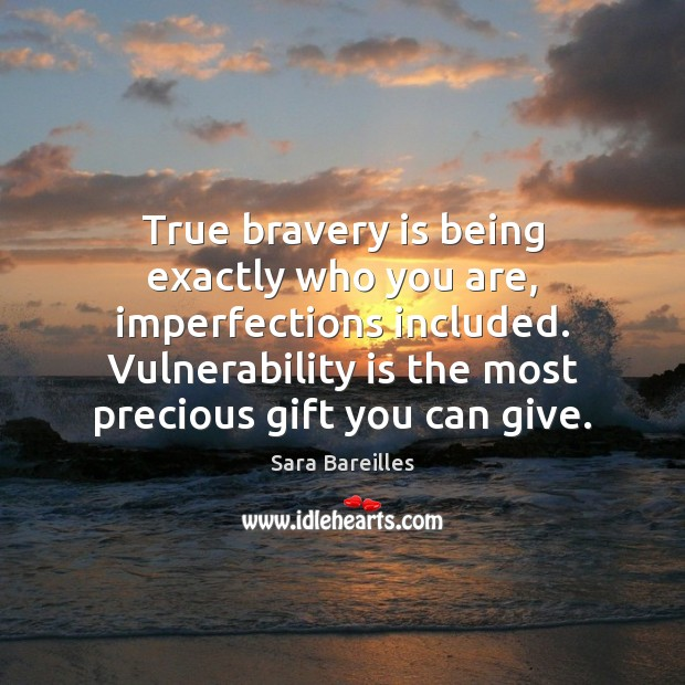 True bravery is being exactly who you are, imperfections included. Vulnerability is Sara Bareilles Picture Quote
