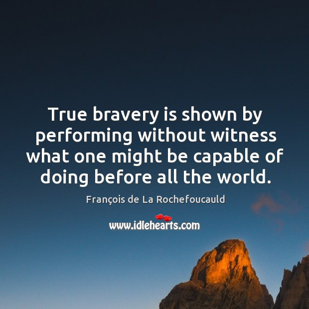 Image, True bravery is shown by performing without witness what one might be