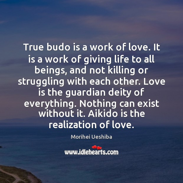 True budo is a work of love. It is a work of Morihei Ueshiba Picture Quote