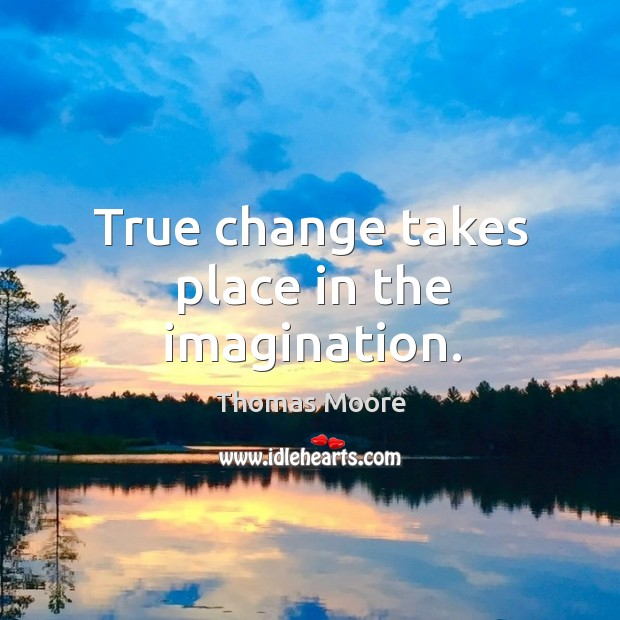 True change takes place in the imagination. Image