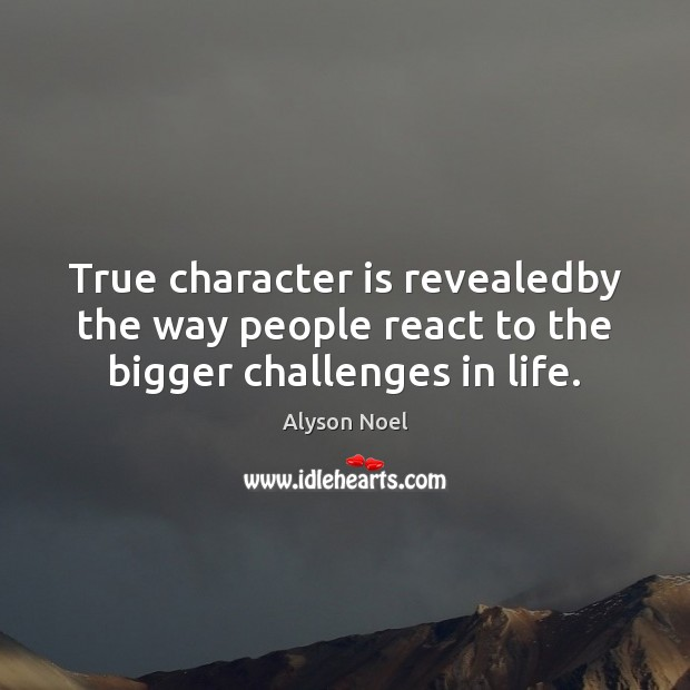 True character is revealedby the way people react to the bigger challenges in life. Image