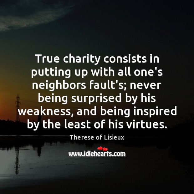 Image, True charity consists in putting up with all one's neighbors fault's; never