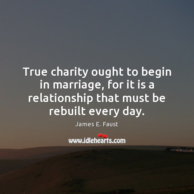 True charity ought to begin in marriage, for it is a relationship James E. Faust Picture Quote