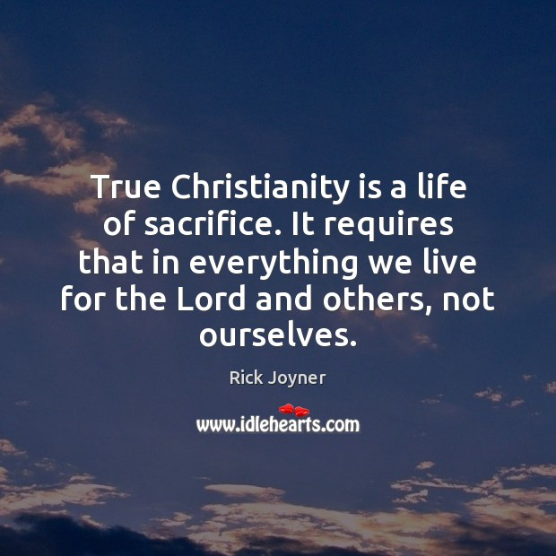True Christianity is a life of sacrifice. It requires that in everything Rick Joyner Picture Quote
