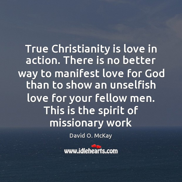 True Christianity is love in action. There is no better way to David O. McKay Picture Quote