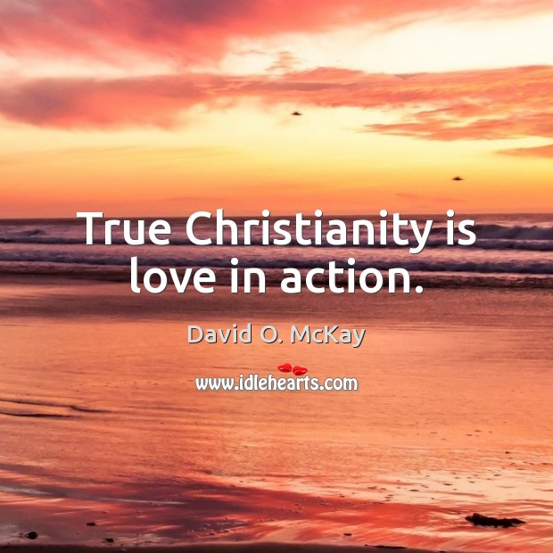 True Christianity is love in action. David O. McKay Picture Quote