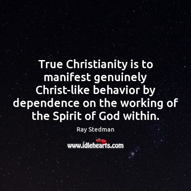 True Christianity is to manifest genuinely Christ-like behavior by dependence on the Ray Stedman Picture Quote
