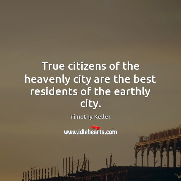 True citizens of the heavenly city are the best residents of the earthly city. Timothy Keller Picture Quote
